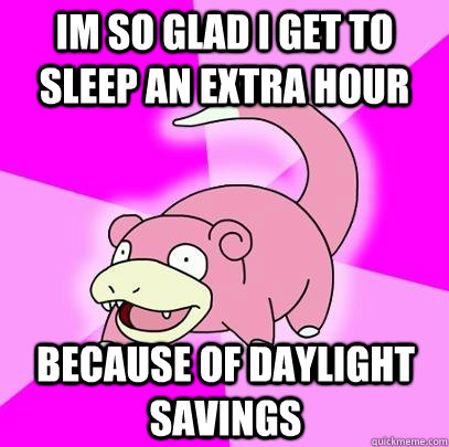 Im so glad i get to sleep an extra hour because of daylight savings - Im so glad i get to sleep an extra hour because of daylight savings  Slowpoke