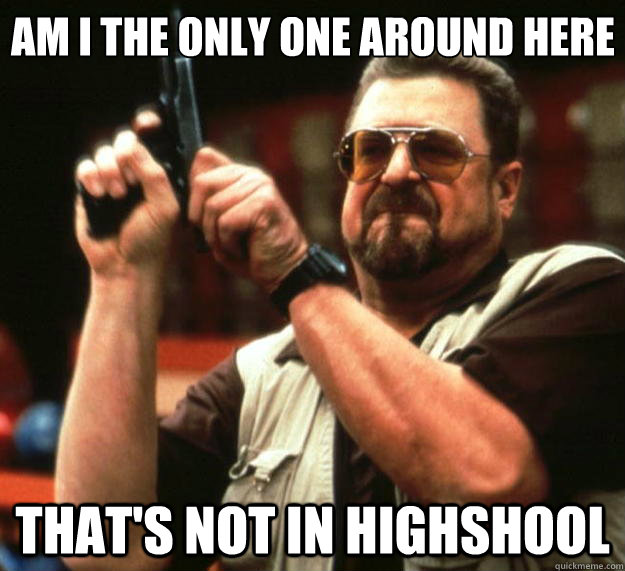 Am I the only one around here that's not in highshool - Am I the only one around here that's not in highshool  Big Lebowski