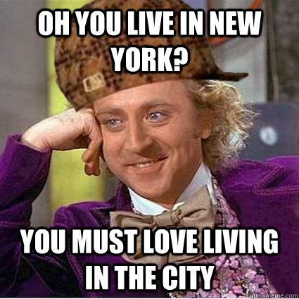 Oh you live in New York? you must love living in the city