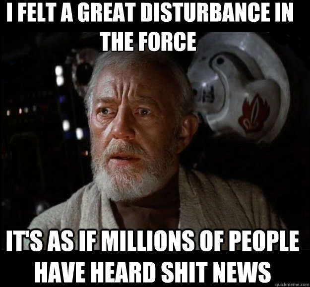 I felt a great disturbance in the force  It's as if millions of people have heard shit news -  I felt a great disturbance in the force  It's as if millions of people have heard shit news  Misc