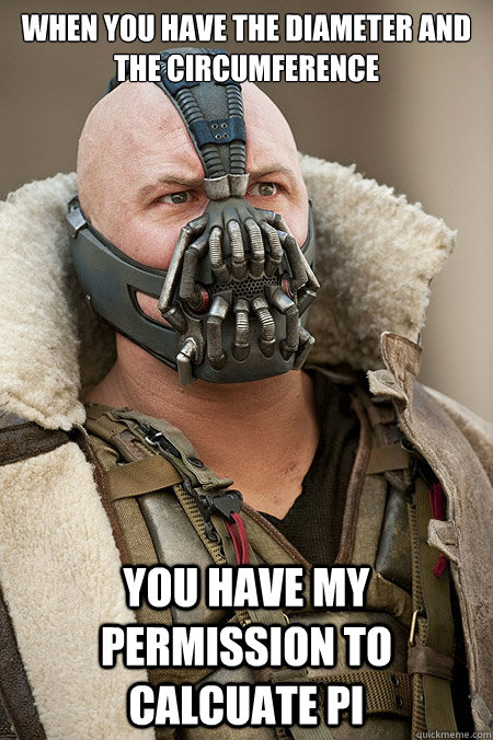 When you have the diameter and the circumference  You have my permission to calcuate Pi - When you have the diameter and the circumference  You have my permission to calcuate Pi  Bad Jokes Bane