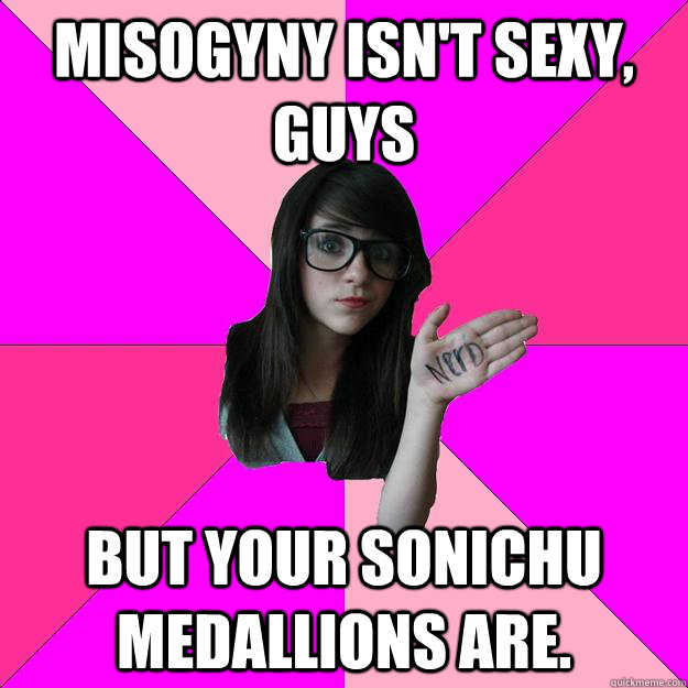 misogyny isn't sexy, guys But your sonichu medallions are. - misogyny isn't sexy, guys But your sonichu medallions are.  Idiot Nerd Girl