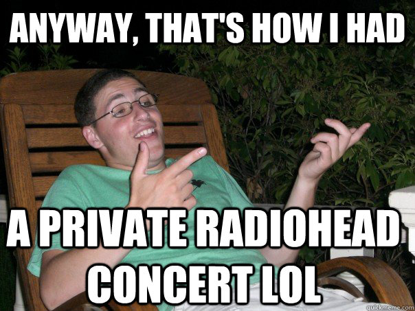 Anyway, that's how i had a private radiohead concert lol  Scumbag Ben