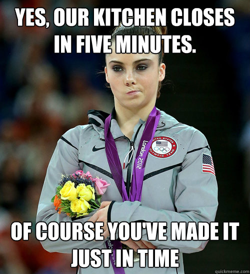 Yes, our kitchen closes in five minutes. Of course you've made it just in time - Yes, our kitchen closes in five minutes. Of course you've made it just in time  McKayla Not Impressed
