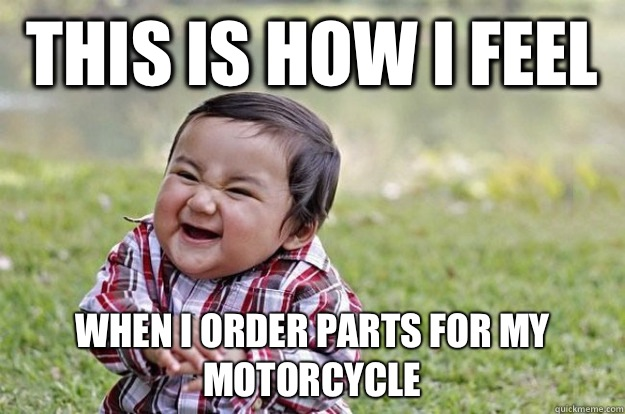 This is how I feel When I order parts for my motorcycle