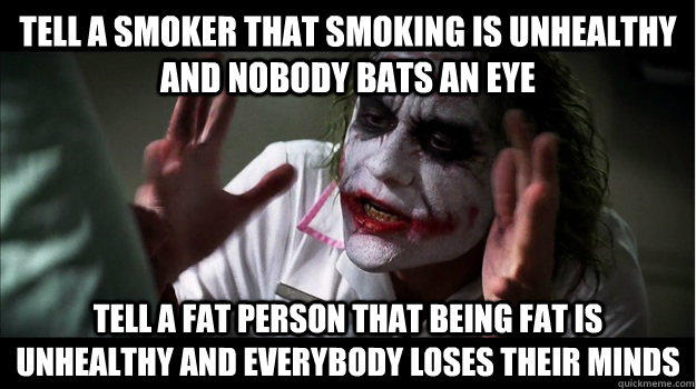 Tell a smoker that smoking is unhealthy and nobody bats an eye Tell a fat person that being fat is unhealthy and everybody loses their minds - Tell a smoker that smoking is unhealthy and nobody bats an eye Tell a fat person that being fat is unhealthy and everybody loses their minds  Joker Mind Loss