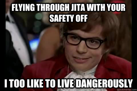Flying through Jita with your safety off i too like to live dangerously - Flying through Jita with your safety off i too like to live dangerously  Dangerously - Austin Powers