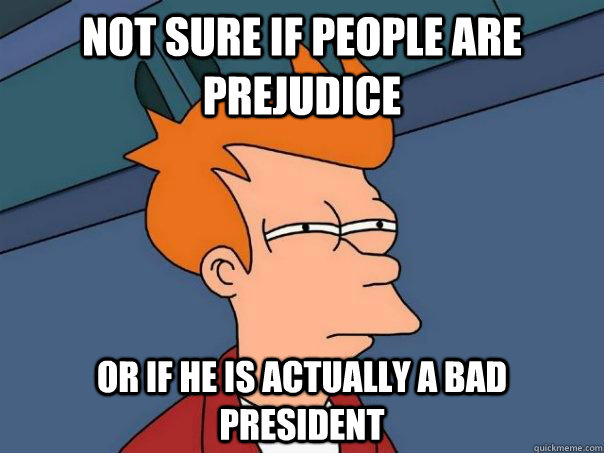 not sure if people are prejudice or if he is actually a bad president - not sure if people are prejudice or if he is actually a bad president  Futurama Fry