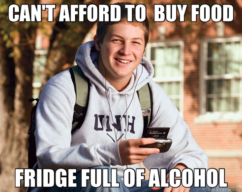 CAN'T AFFORD TO  BUY FOOD FRIDGE FULL OF ALCOHOL - CAN'T AFFORD TO  BUY FOOD FRIDGE FULL OF ALCOHOL  College Freshman