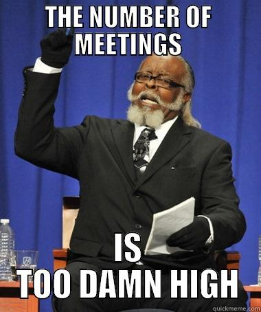 TOO MANY MEETINGS - THE NUMBER OF MEETINGS IS TOO DAMN HIGH The Rent Is Too Damn High