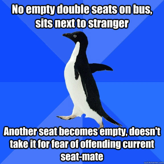 No empty double seats on bus, sits next to stranger Another seat becomes empty, doesn't take it for fear of offending current seat-mate - No empty double seats on bus, sits next to stranger Another seat becomes empty, doesn't take it for fear of offending current seat-mate  Socially Awkward Penguin