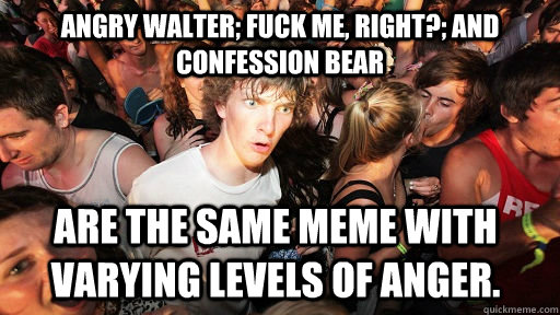 Angry Walter; Fuck Me, Right?; and Confession Bear are the same meme with varying levels of anger. - Angry Walter; Fuck Me, Right?; and Confession Bear are the same meme with varying levels of anger.  Sudden Clarity Clarence
