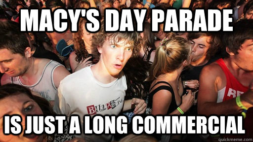MACY'S DAY PARADE IS JUST A LONG COMMERCIAL   - MACY'S DAY PARADE IS JUST A LONG COMMERCIAL    Sudden Clarity Clarence
