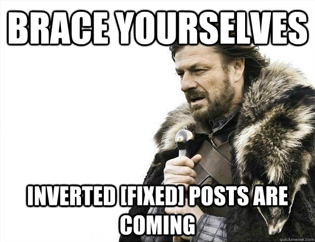 Brace yourselves inverted [fixed] posts are coming