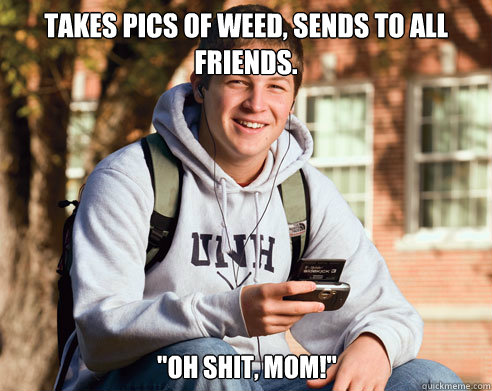 Takes pics of weed, sends to all friends.
