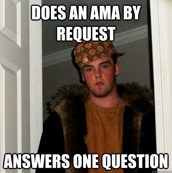 Does an Ama by request Answers one question - Does an Ama by request Answers one question  Scumbag Steve
