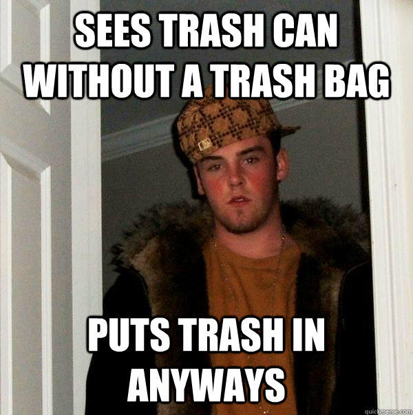 SEES TRASH CAN WITHOUT A TRASH BAG PUTS TRASH IN ANYWAYS