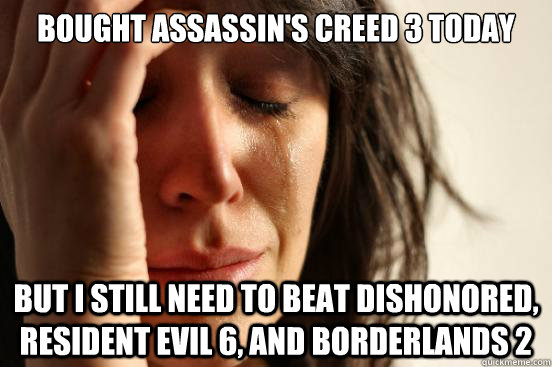 bought assassin's creed 3 today But I still need to beat dishonored, resident evil 6, and borderlands 2 - bought assassin's creed 3 today But I still need to beat dishonored, resident evil 6, and borderlands 2  First World Problems