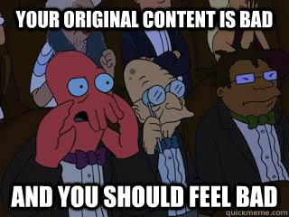 Your original content is bad and you should feel bad - Your original content is bad and you should feel bad  Bad Zoidberg