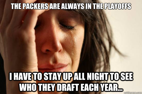 The Packers are always in the playoffs I have to stay up all night to see who they draft each year... - The Packers are always in the playoffs I have to stay up all night to see who they draft each year...  First World Problems
