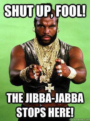 Shut up, fool! The jibba-jabba stops here!  Mr T