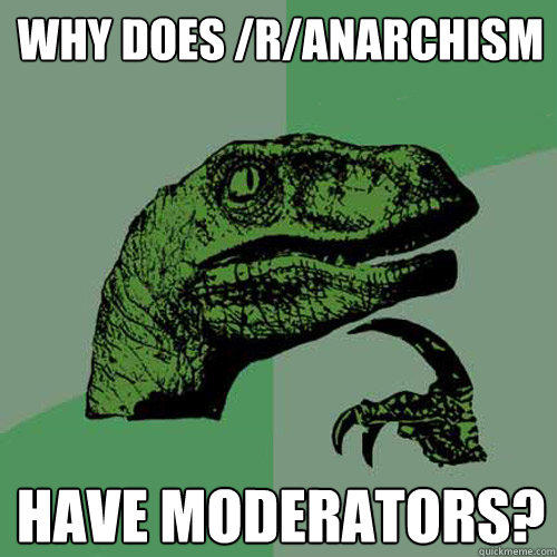 Why does /r/Anarchism Have Moderators? - Why does /r/Anarchism Have Moderators?  Philosoraptor