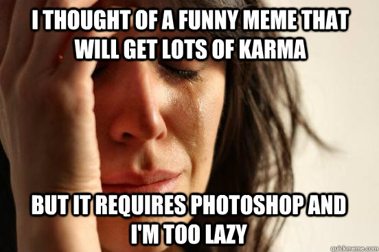 I thought of a funny meme that will get lots of karma but it requires photoshop and I'm too lazy - I thought of a funny meme that will get lots of karma but it requires photoshop and I'm too lazy  First World Problems