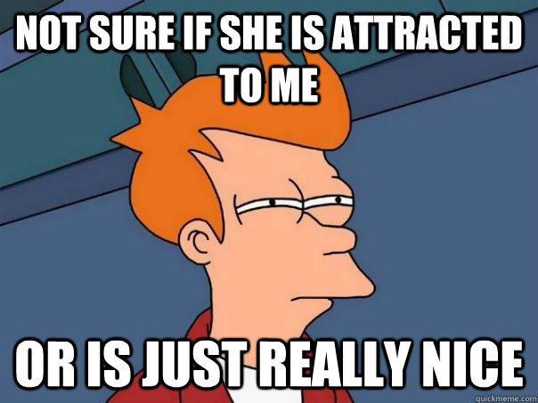 not sure if she is attracted to me or is just really nice - not sure if she is attracted to me or is just really nice  Futurama Fry