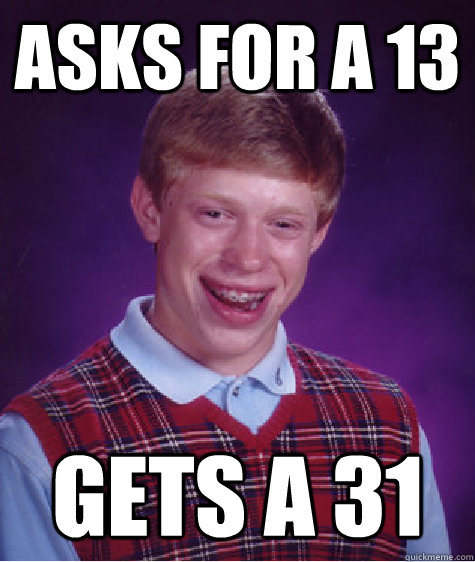 Asks for a 13 Gets a 31 - Asks for a 13 Gets a 31  Bad Luck Brian
