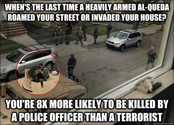 When's the last time a heavily armed Al-Queda roamed your street or invaded your house? You're 8x more likely to be killed by a police officer than a terrorist - When's the last time a heavily armed Al-Queda roamed your street or invaded your house? You're 8x more likely to be killed by a police officer than a terrorist  Risk Perspective