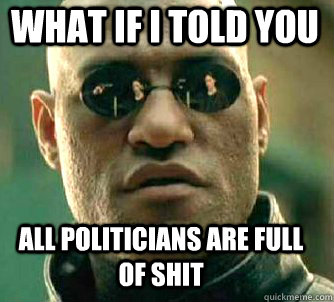 what if i told you all politicians are full of shit - what if i told you all politicians are full of shit  Matrix Morpheus