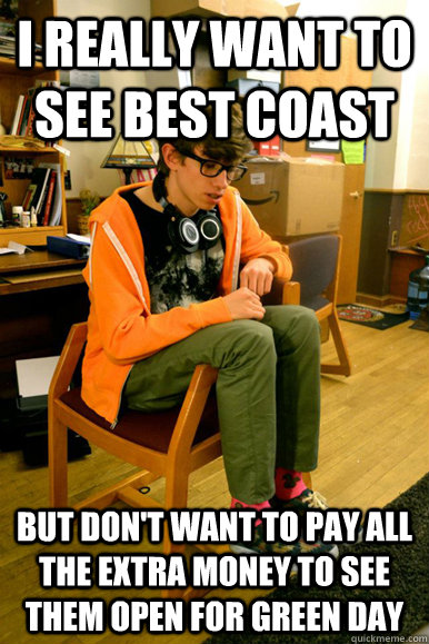 I really want to see Best Coast But don't want to pay all the extra money to see them open for Green Day