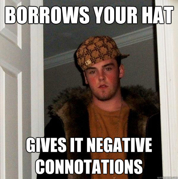 borrows your hat gives it negative connotations - borrows your hat gives it negative connotations  Scumbag Steve