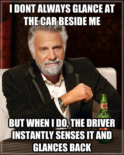i dont always glance at the car beside me but when i do, the driver instantly senses it and glances back