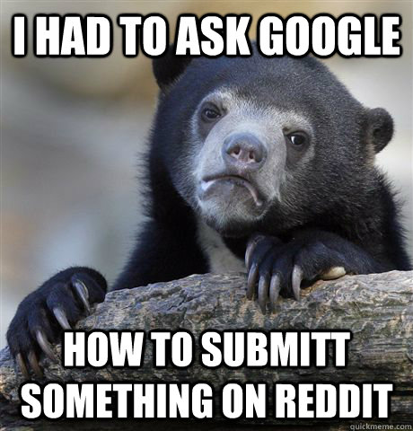 I had to ask google How to submitt something on reddit - I had to ask google How to submitt something on reddit  Confession Bear