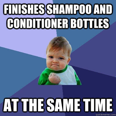 finishes shampoo and conditioner bottles at the same time - finishes shampoo and conditioner bottles at the same time  Success Kid