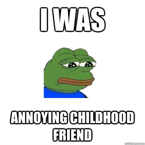 I was Annoying Childhood Friend