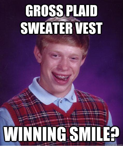 Gross plaid sweater vest Winning smile? - Gross plaid sweater vest Winning smile?  Bad Luck Brian