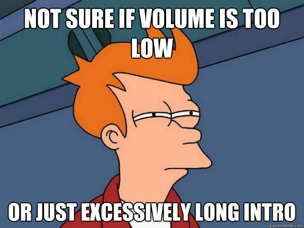 not sure if volume is too low Or just excessively long intro - not sure if volume is too low Or just excessively long intro  Futurama Fry