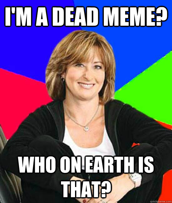 I'm a dead meme? who on earth is that?