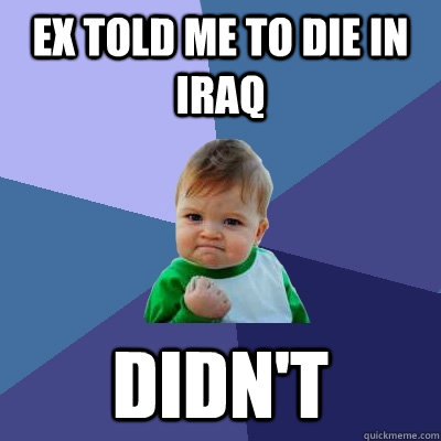 Ex told me to die in iraq Didn't  - Ex told me to die in iraq Didn't   Success Kid