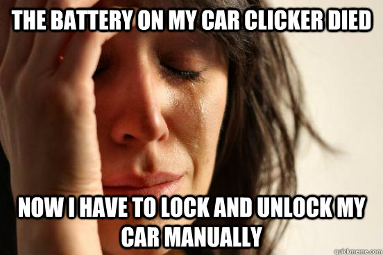 The battery on my car clicker died now i have to lock and unlock my car manually - The battery on my car clicker died now i have to lock and unlock my car manually  First World Problems