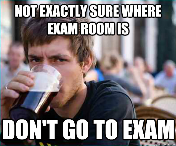 Not exactly sure where exam room is don't go to exam - Not exactly sure where exam room is don't go to exam  Lazy College Senior