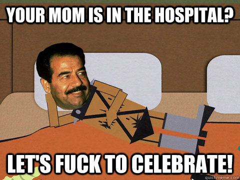 Your mom is in the hospital? Let's fuck to celebrate! - Your mom is in the hospital? Let's fuck to celebrate!  Horny Hussein