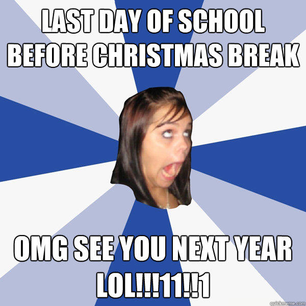 last day of school before christmas break OMG see you next year lol!!!11!!1 - last day of school before christmas break OMG see you next year lol!!!11!!1  Annoying Facebook Girl