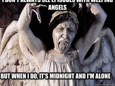 I don't always see episodes with Weeping Angels But when I do, it's midnight and I'm alone