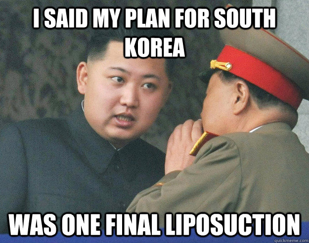I said my plan for South Korea was one final liposuction - I said my plan for South Korea was one final liposuction  Hungry Kim Jong Un