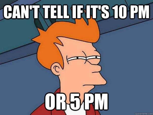 can't tell if it's 10 Pm or 5 PM - can't tell if it's 10 Pm or 5 PM  Futurama Fry