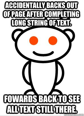 Accidentally backs out of page after completing long string of text. Fowards back to see all text still there. - Accidentally backs out of page after completing long string of text. Fowards back to see all text still there.  GGR Good Guy Reddit