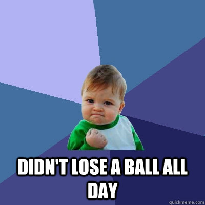 Didn't lose a ball all day -  Didn't lose a ball all day  Success Kid
